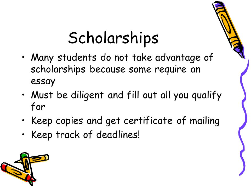 Scholarships Many students do not take advantage of scholarships because some require an essay Must be diligent and fill out all you qualify for Keep copies and get certificate of mailing Keep track of deadlines!
