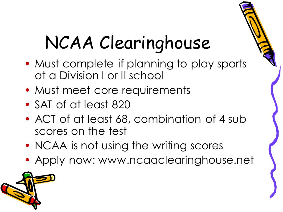 NCAA Clearinghouse Must complete if planning to play sports at a Division I or II school Must meet core requirements SAT of at least 820 ACT of at least 68, combination of 4 sub scores on the test NCAA is not using the writing scores Apply now: www.ncaaclearinghouse.net