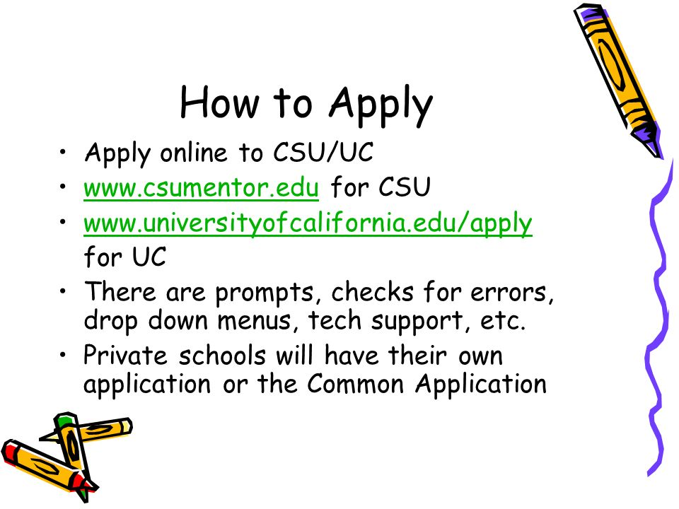 How to Apply Apply online to CSU/UC www.csumentor.edu for CSUwww.csumentor.edu www.universityofcalifornia.edu/apply for UC There are prompts, checks for errors, drop down menus, tech support, etc.