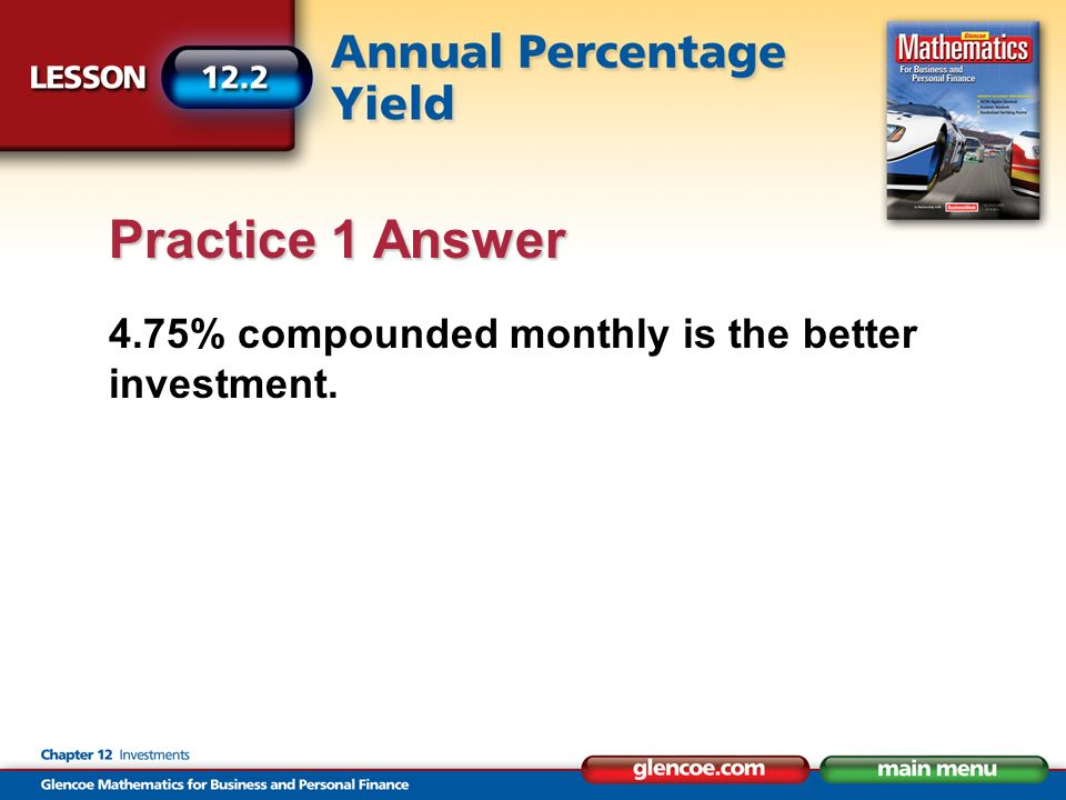 4.75% compounded monthly is the better investment. Practice 1 Answer
