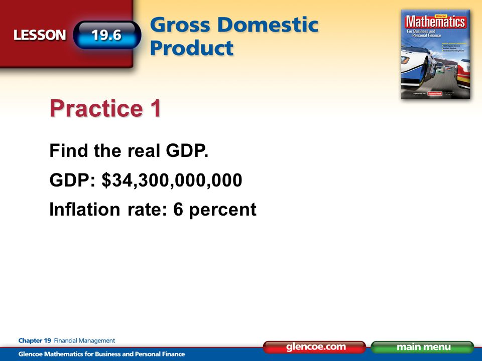 Find the real GDP. GDP: $34,300,000,000 Inflation rate: 6 percent Practice 1