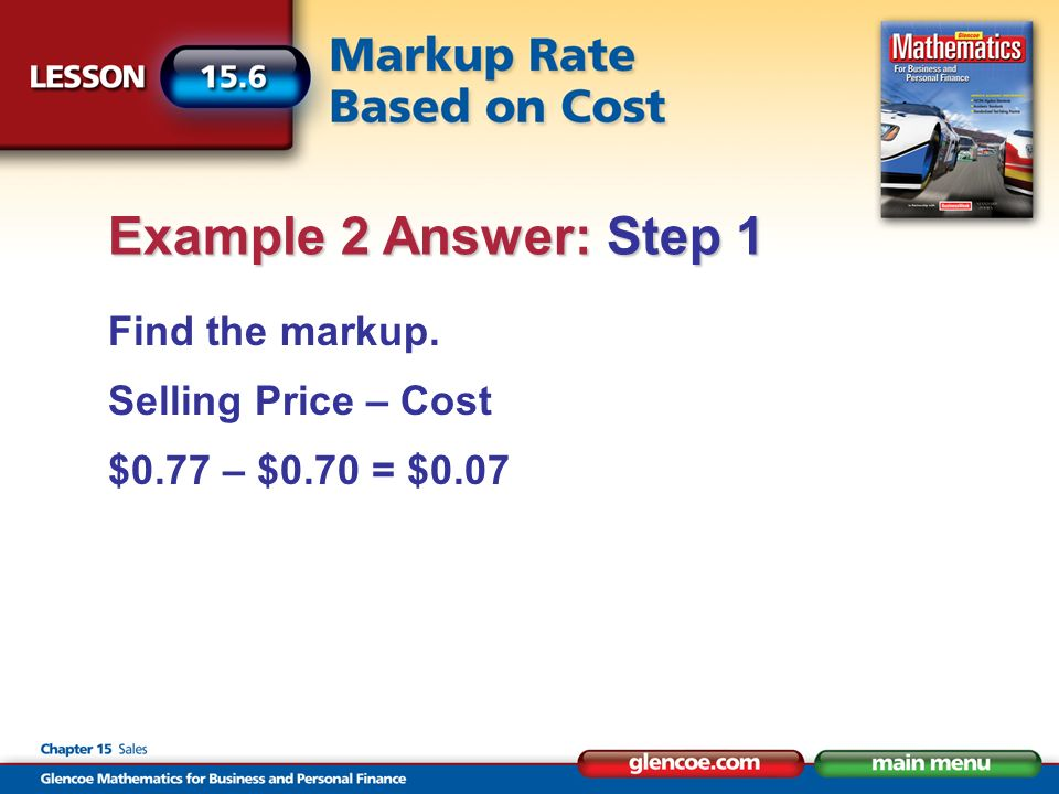 Find the markup. Selling Price – Cost $0.77 – $0.70 = $0.07 Example 2 Answer: Step 1