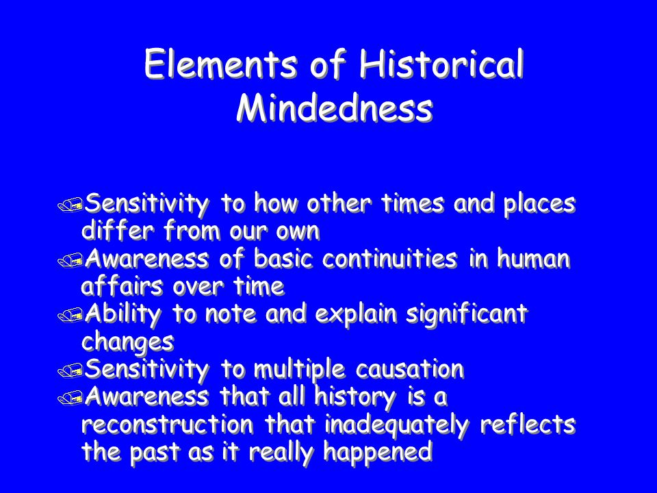 Elements of Historical Mindedness / Sensitivity to how other times and places differ from our own / Awareness of basic continuities in human affairs over time / Ability to note and explain significant changes / Sensitivity to multiple causation / Awareness that all history is a reconstruction that inadequately reflects the past as it really happened / Sensitivity to how other times and places differ from our own / Awareness of basic continuities in human affairs over time / Ability to note and explain significant changes / Sensitivity to multiple causation / Awareness that all history is a reconstruction that inadequately reflects the past as it really happened