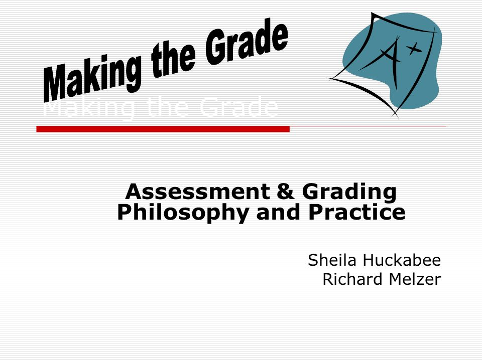 Making the Grade Assessment & Grading Philosophy and Practice Sheila Huckabee Richard Melzer