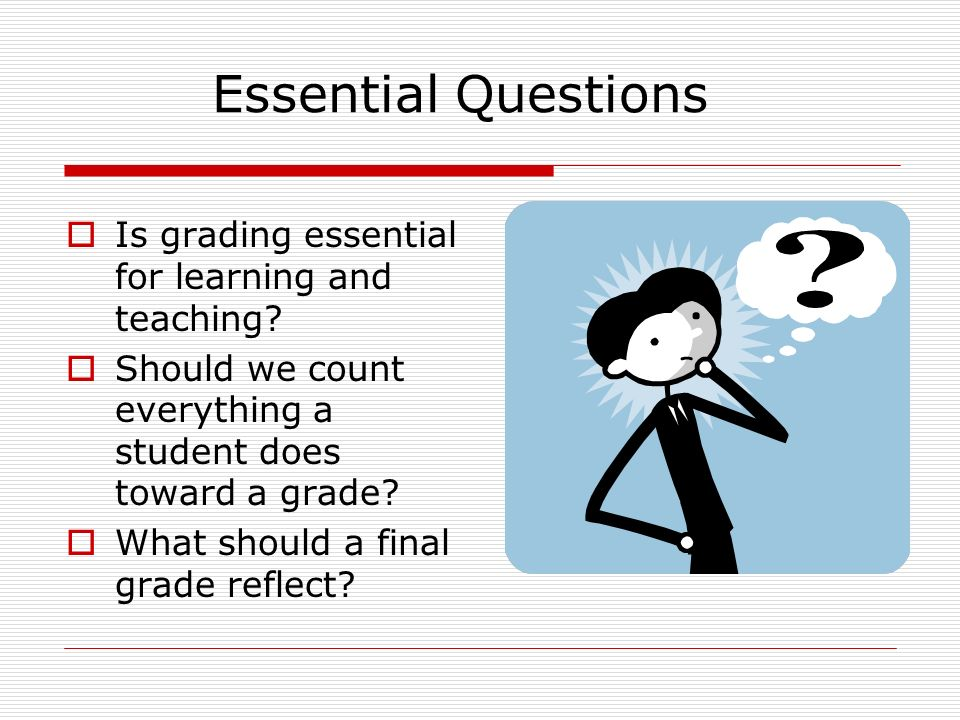 Essential Questions Is grading essential for learning and teaching.