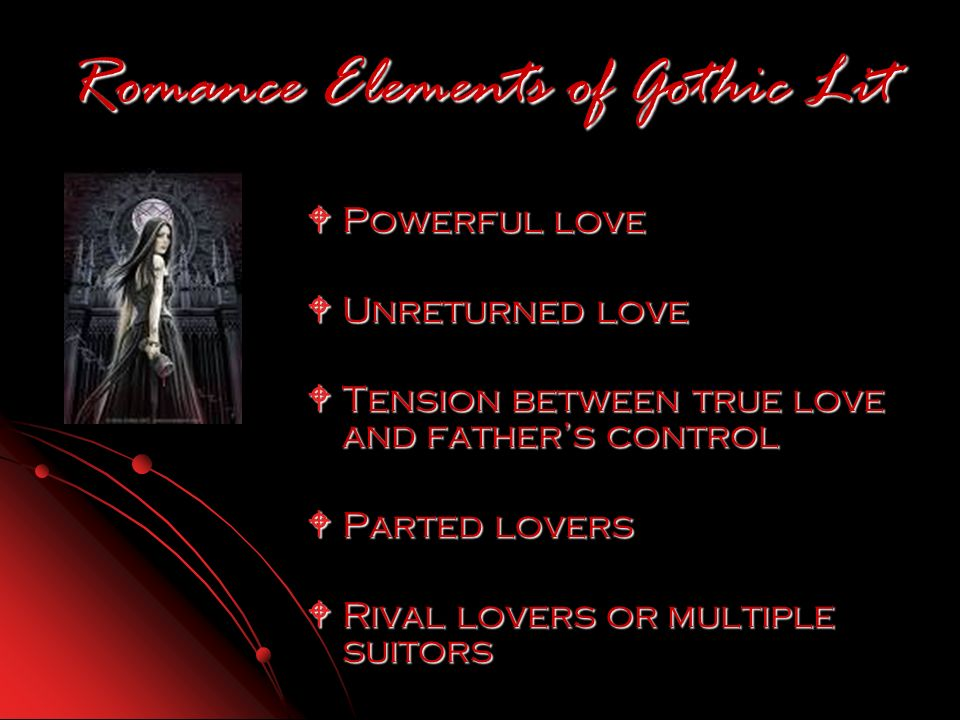 Romance Elements of Gothic Lit Powerful love Powerful love Unreturned love Unreturned love Tension between true love and fathers control Tension between true love and fathers control Parted lovers Parted lovers Rival lovers or multiple suitors Rival lovers or multiple suitors