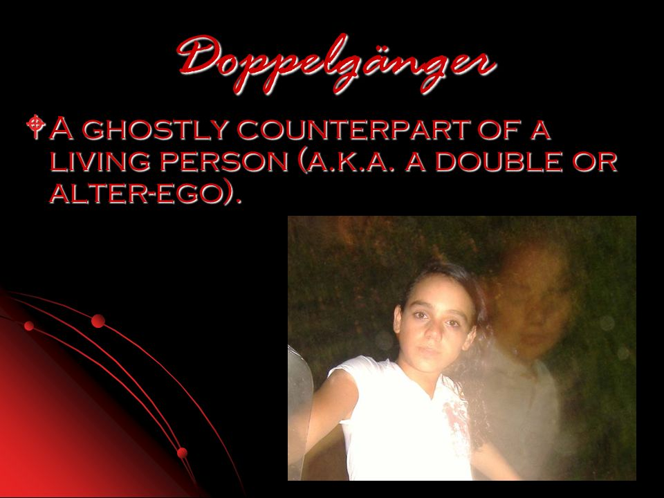 Doppelgänger A ghostly counterpart of a living person (a.k.a.