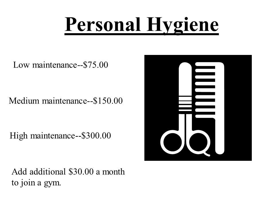 Personal Hygiene Low maintenance--$75.00 Medium maintenance--$150.00 High maintenance--$300.00 Add additional $30.00 a month to join a gym.