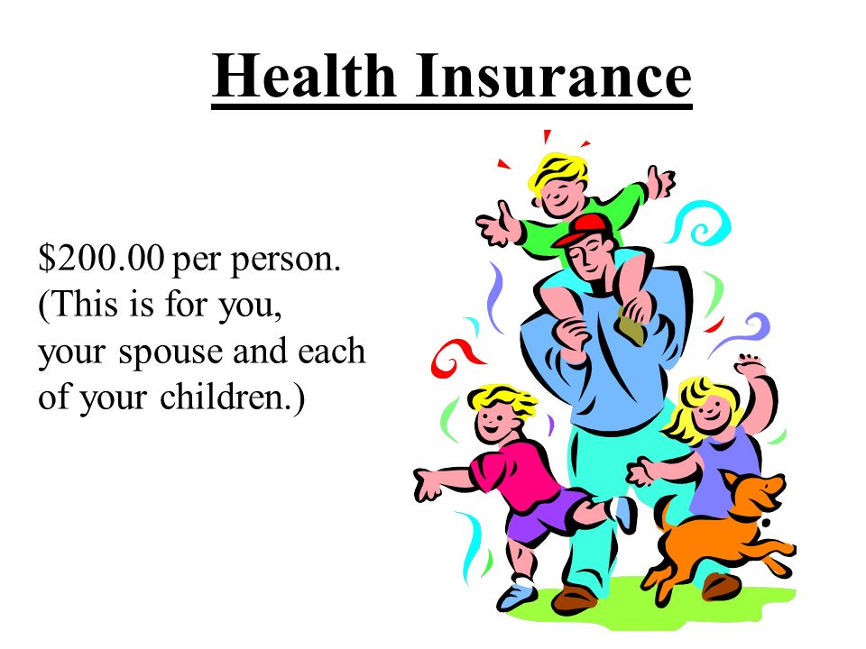 Health Insurance $200.00 per person. (This is for you, your spouse and each of your children.)