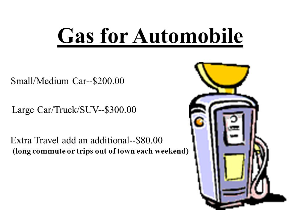 Gas for Automobile Small/Medium Car--$200.00 Large Car/Truck/SUV--$300.00 Extra Travel add an additional--$80.00 (long commute or trips out of town each weekend)