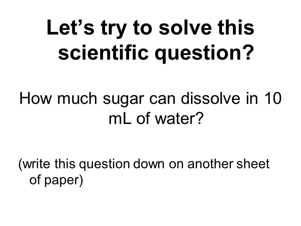 Lets try to solve this scientific question. How much sugar can dissolve in 10 mL of water.