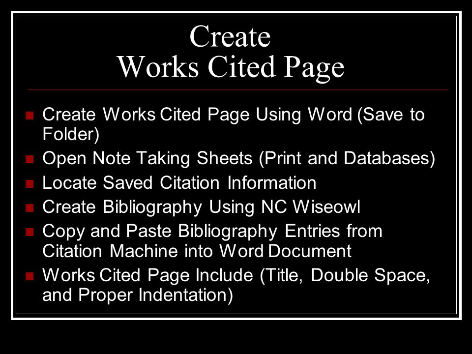 Create Works Cited Page Create Works Cited Page Using Word (Save to Folder) Open Note Taking Sheets (Print and Databases) Locate Saved Citation Information Create Bibliography Using NC Wiseowl Copy and Paste Bibliography Entries from Citation Machine into Word Document Works Cited Page Include (Title, Double Space, and Proper Indentation)