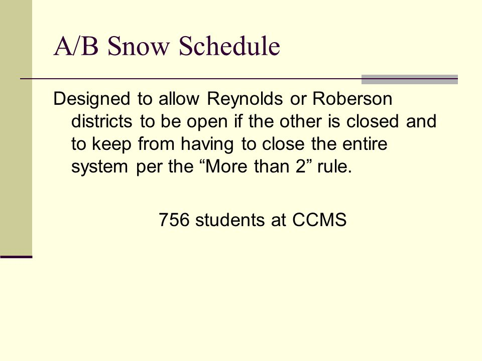 A/B Snow Schedule Designed to allow Reynolds or Roberson districts to be open if the other is closed and to keep from having to close the entire system per the More than 2 rule.
