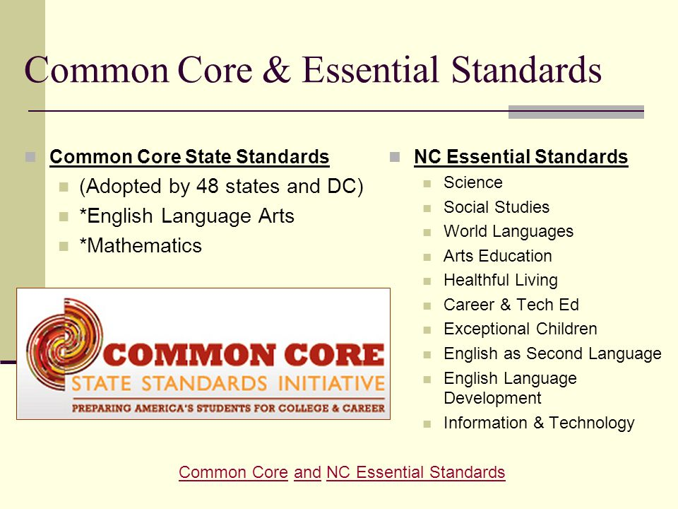 Common Core & Essential Standards Common Core State Standards (Adopted by 48 states and DC) *English Language Arts *Mathematics NC Essential Standards Science Social Studies World Languages Arts Education Healthful Living Career & Tech Ed Exceptional Children English as Second Language English Language Development Information & Technology Common CoreCommon Core and NC Essential StandardsandNC Essential Standards