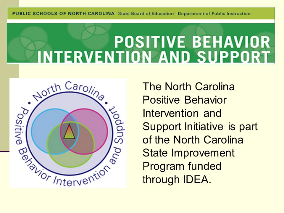 The North Carolina Positive Behavior Intervention and Support Initiative is part of the North Carolina State Improvement Program funded through IDEA.