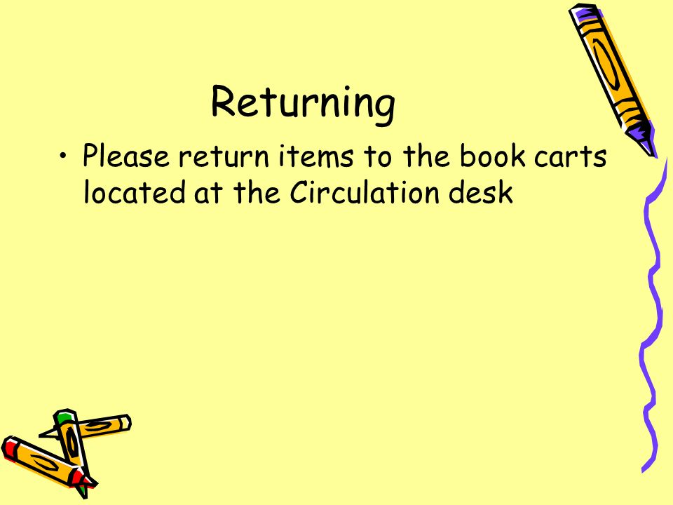 Returning Please return items to the book carts located at the Circulation desk