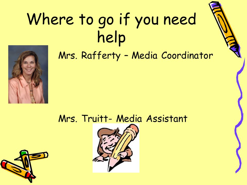 Where to go if you need help Mrs. Rafferty – Media Coordinator Mrs. Truitt- Media Assistant