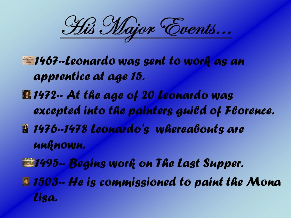 His Major Events… 1467--Leonardo was sent to work as an apprentice at age 15.