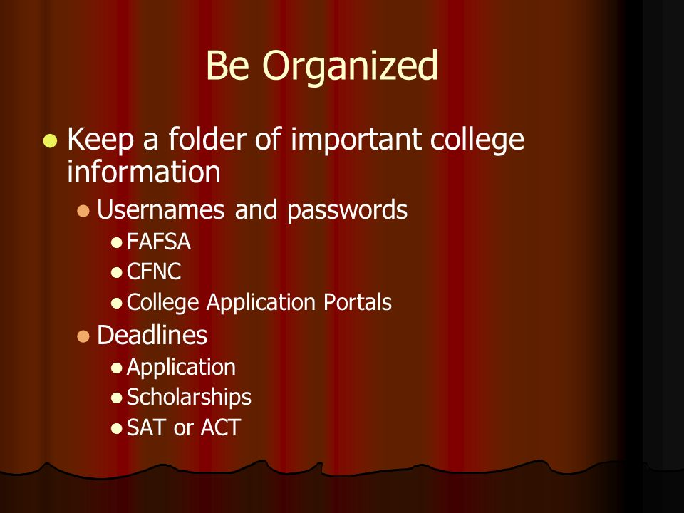Be Organized Keep a folder of important college information Usernames and passwords FAFSA CFNC College Application Portals Deadlines Application Scholarships SAT or ACT