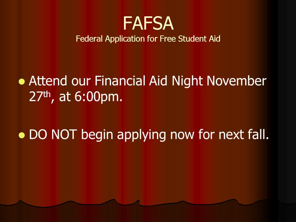 FAFSA Federal Application for Free Student Aid Attend our Financial Aid Night November 27 th, at 6:00pm.