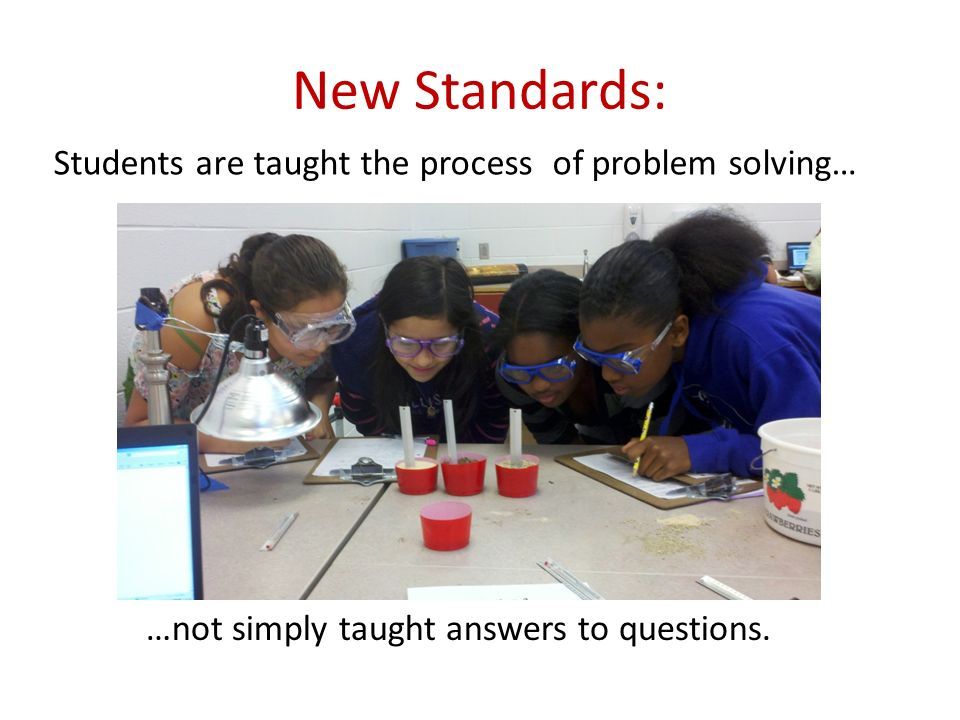 New Standards: Students are taught the process of problem solving… …not simply taught answers to questions.