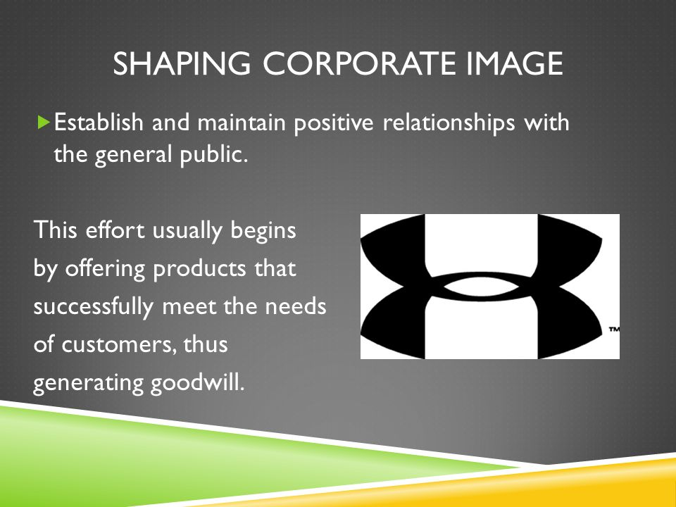 SHAPING CORPORATE IMAGE Establish and maintain positive relationships with the general public.
