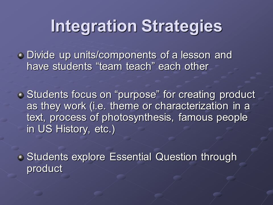 Integration Strategies Divide up units/components of a lesson and have students team teach each other Students focus on purpose for creating product as they work (i.e.