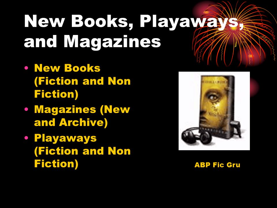 New Books, Playaways, and Magazines New Books (Fiction and Non Fiction) Magazines (New and Archive) Playaways (Fiction and Non Fiction) ABP Fic Gru