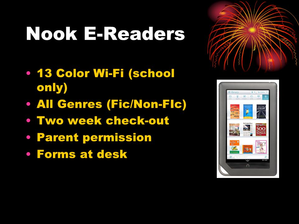 Nook E-Readers 13 Color Wi-Fi (school only) All Genres (Fic/Non-FIc) Two week check-out Parent permission Forms at desk