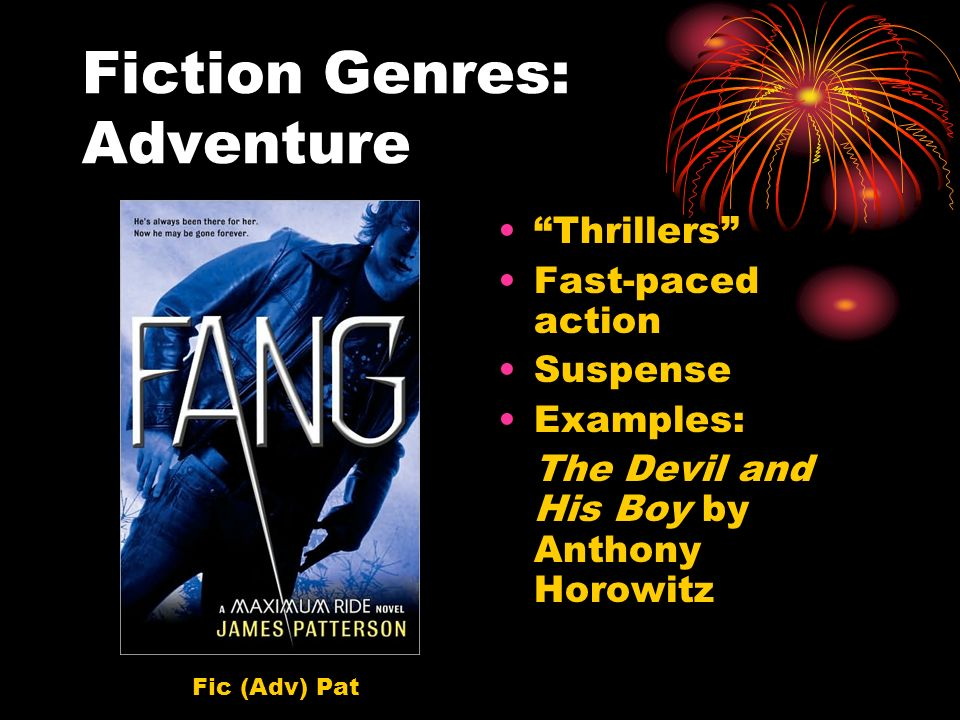 Fiction Genres: Adventure Thrillers Fast-paced action Suspense Examples: The Devil and His Boy by Anthony Horowitz Fic (Adv) Pat