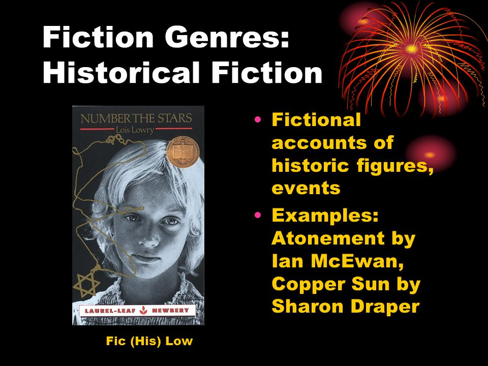 Fiction Genres: Historical Fiction Fictional accounts of historic figures, events Examples: Atonement by Ian McEwan, Copper Sun by Sharon Draper Fic (His) Low