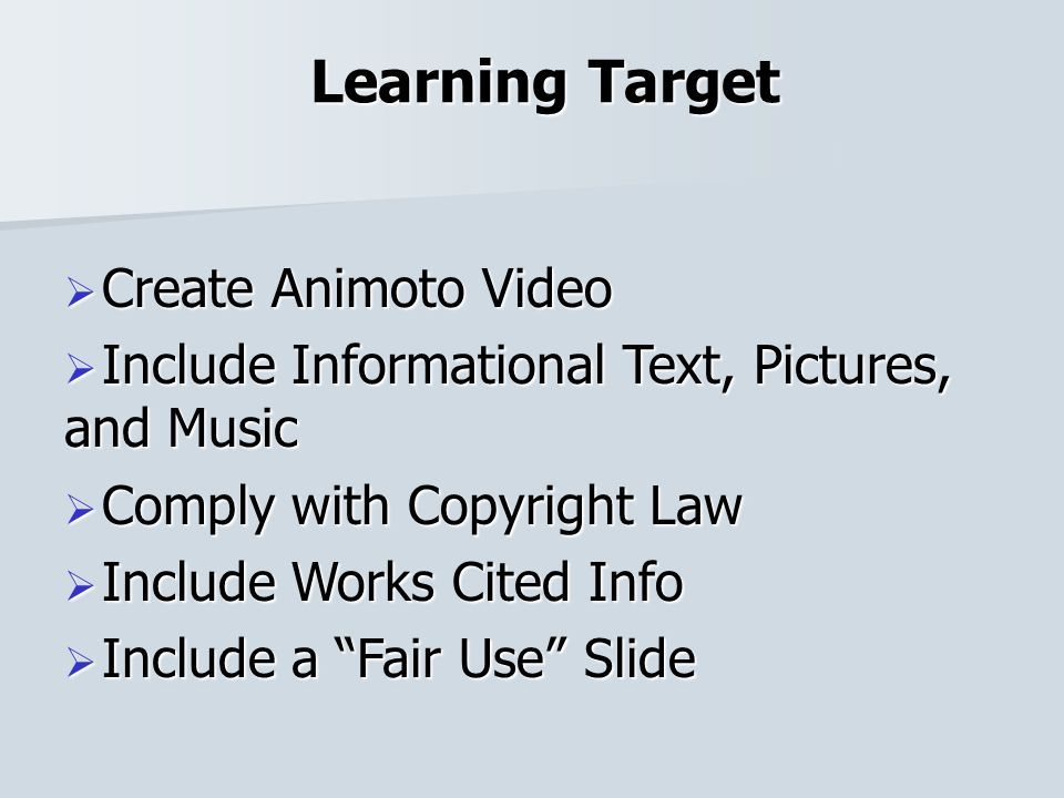 Learning Target Create Animoto Video Create Animoto Video Include Informational Text, Pictures, and Music Include Informational Text, Pictures, and Music Comply with Copyright Law Comply with Copyright Law Include Works Cited Info Include Works Cited Info Include a Fair Use Slide Include a Fair Use Slide