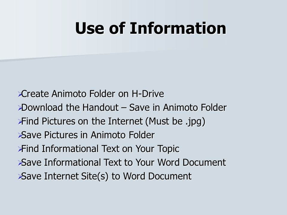 Use of Information Create Animoto Folder on H-Drive Create Animoto Folder on H-Drive Download the Handout – Save in Animoto Folder Download the Handout – Save in Animoto Folder Find Pictures on the Internet (Must be.jpg) Find Pictures on the Internet (Must be.jpg) Save Pictures in Animoto Folder Save Pictures in Animoto Folder Find Informational Text on Your Topic Find Informational Text on Your Topic Save Informational Text to Your Word Document Save Informational Text to Your Word Document Save Internet Site(s) to Word Document Save Internet Site(s) to Word Document