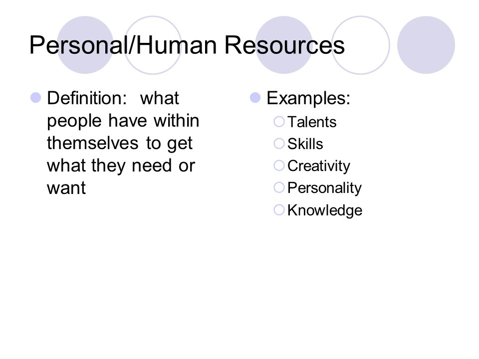 Personal/Human Resources Definition: what people have within themselves to get what they need or want Examples: Talents Skills Creativity Personality Knowledge