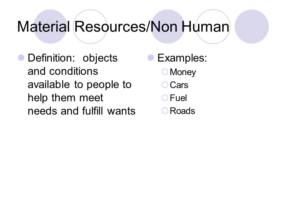 Material Resources/Non Human Definition: objects and conditions available to people to help them meet needs and fulfill wants Examples: Money Cars Fuel Roads