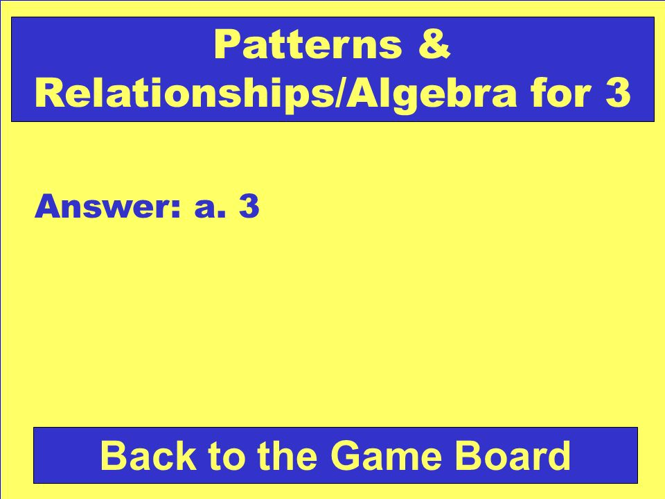 Check Your Answer Patterns & Relationships/Algebra for 3 Which number comes next in the pattern below.