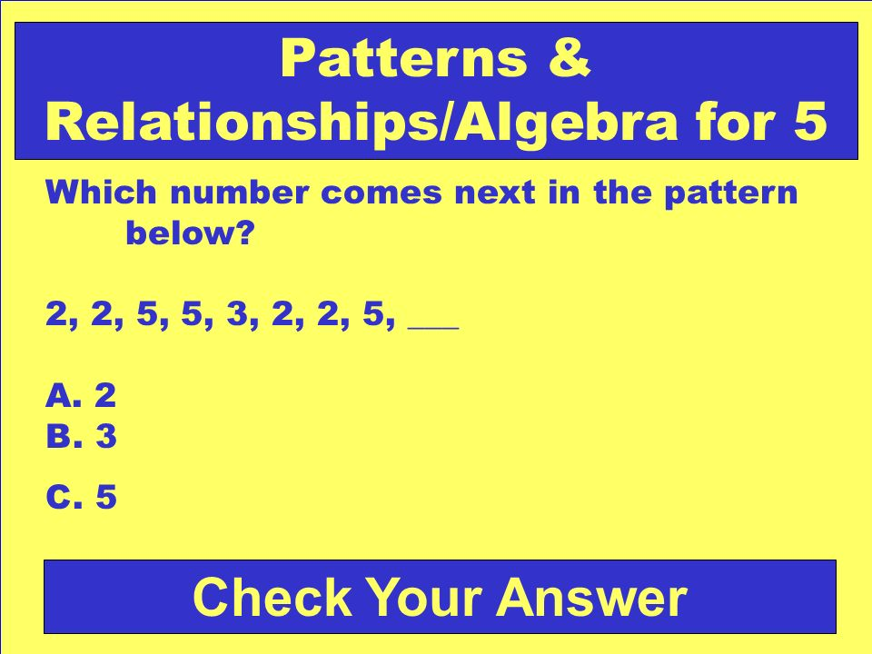 Answer: b. 2 Back to the Game Board Patterns & Relationships/Algebra for 4
