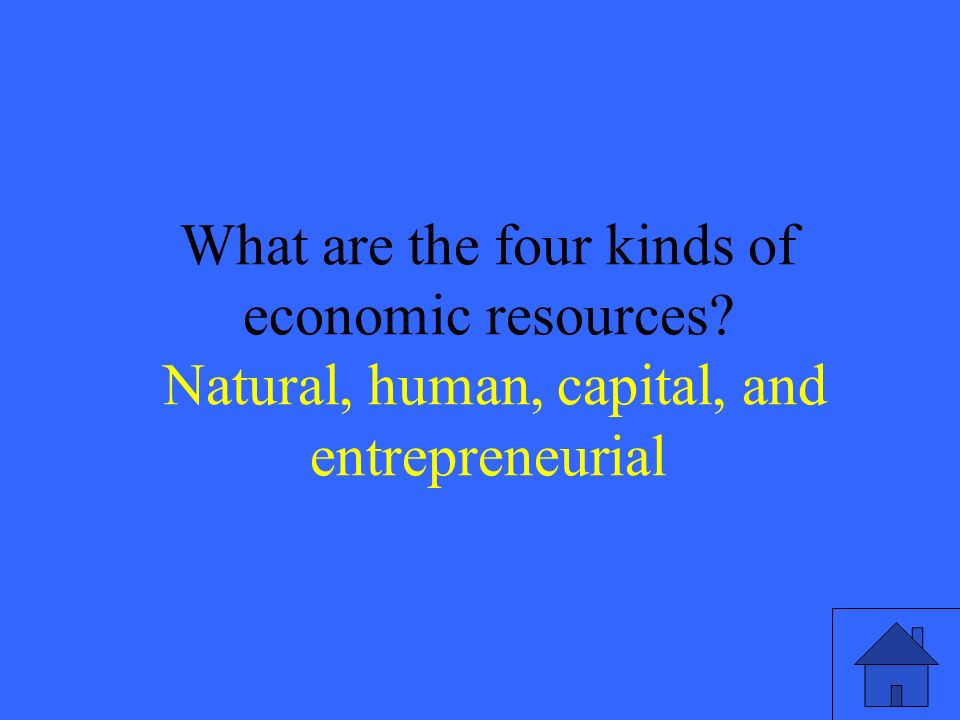 11 What are the four kinds of economic resources Natural, human, capital, and entrepreneurial