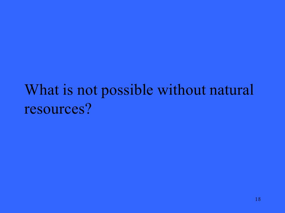 18 What is not possible without natural resources