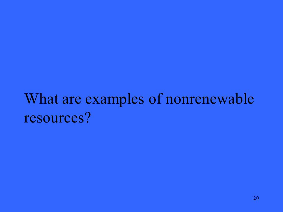 20 What are examples of nonrenewable resources