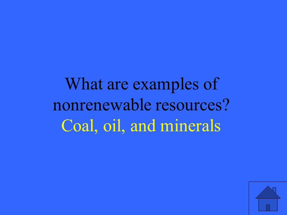 21 What are examples of nonrenewable resources Coal, oil, and minerals