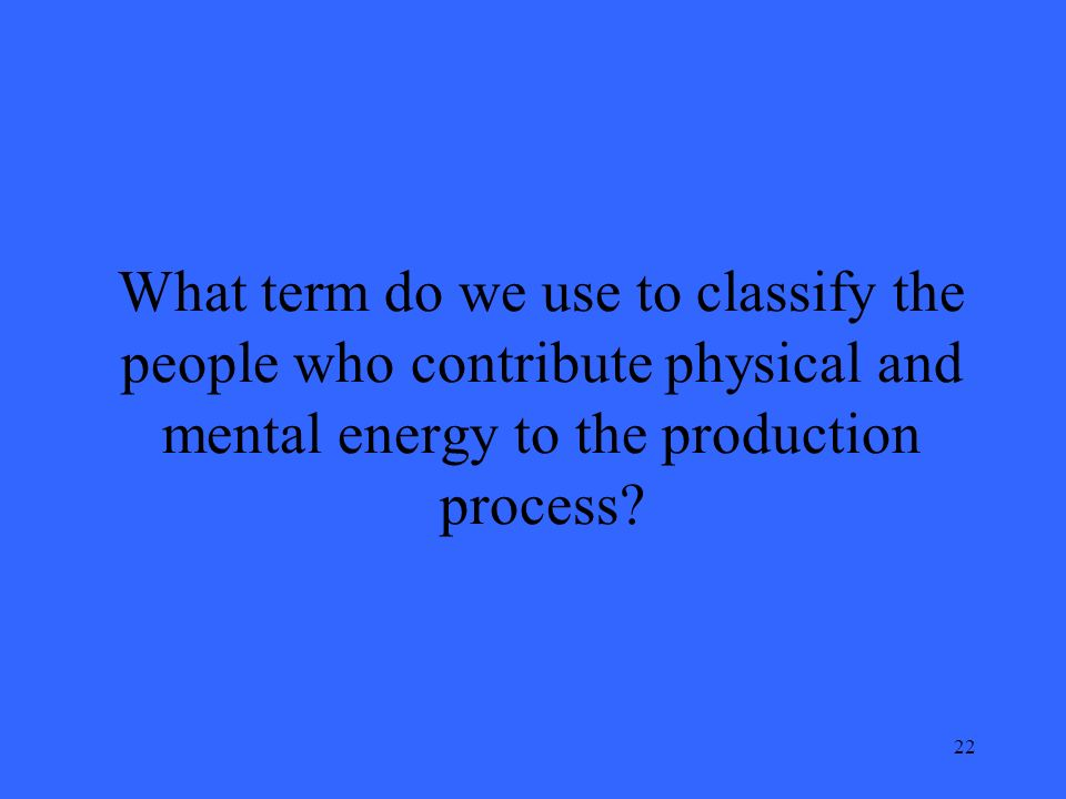 22 What term do we use to classify the people who contribute physical and mental energy to the production process