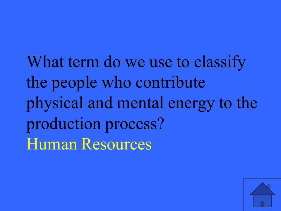 23 What term do we use to classify the people who contribute physical and mental energy to the production process.