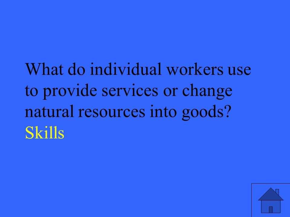 27 What do individual workers use to provide services or change natural resources into goods.