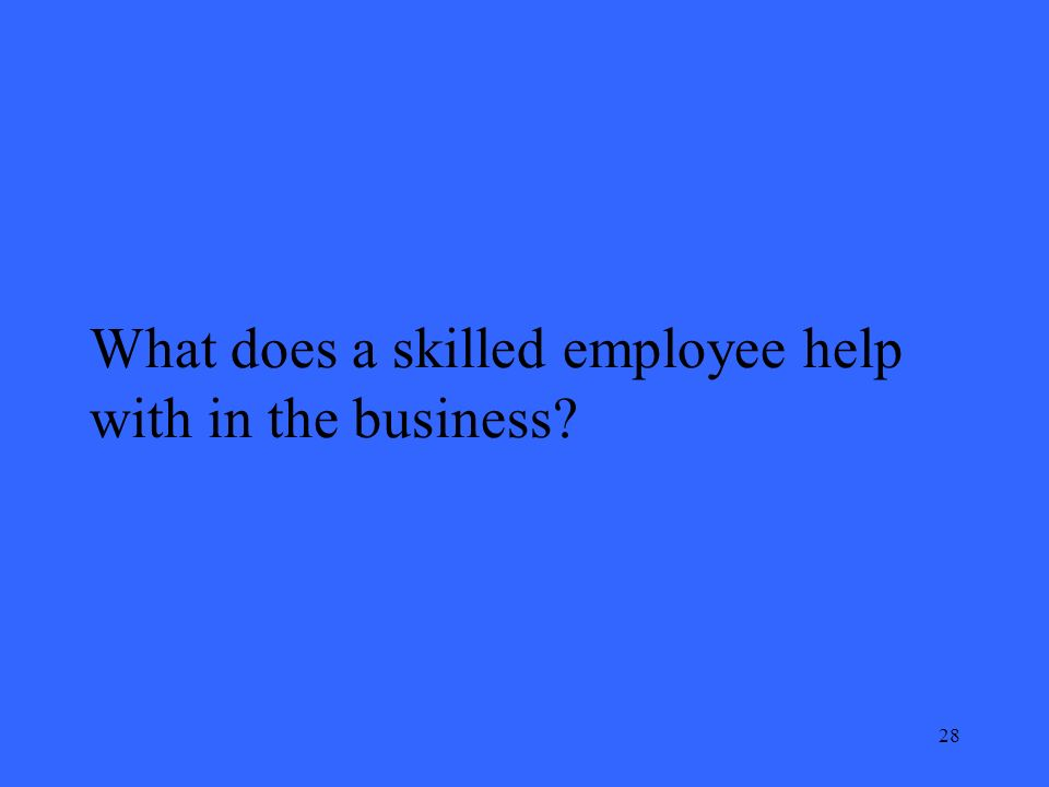 28 What does a skilled employee help with in the business