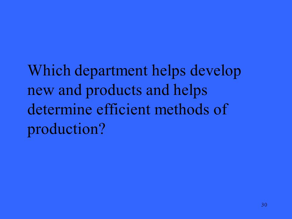 30 Which department helps develop new and products and helps determine efficient methods of production