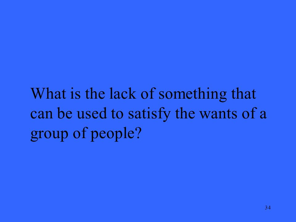 34 What is the lack of something that can be used to satisfy the wants of a group of people