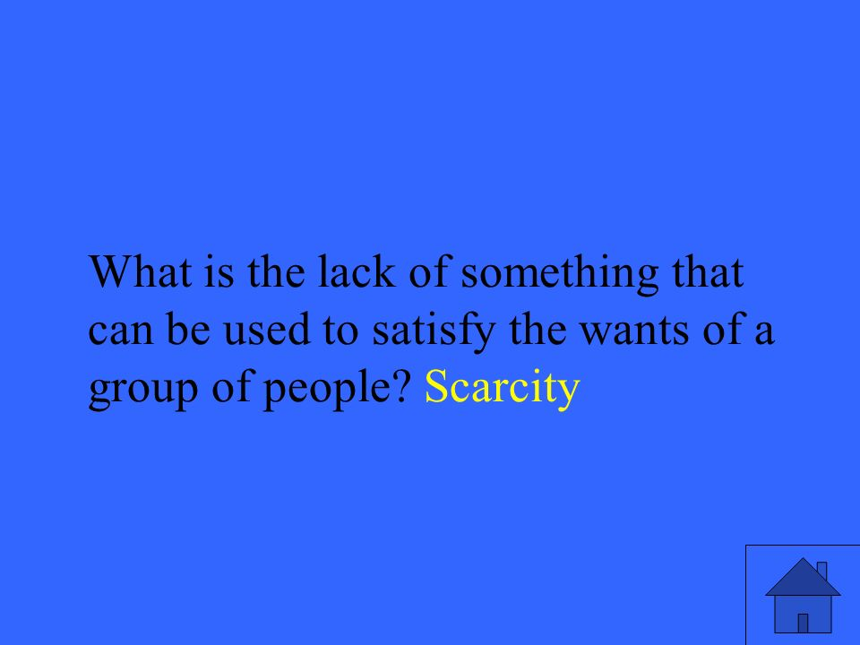 35 What is the lack of something that can be used to satisfy the wants of a group of people.