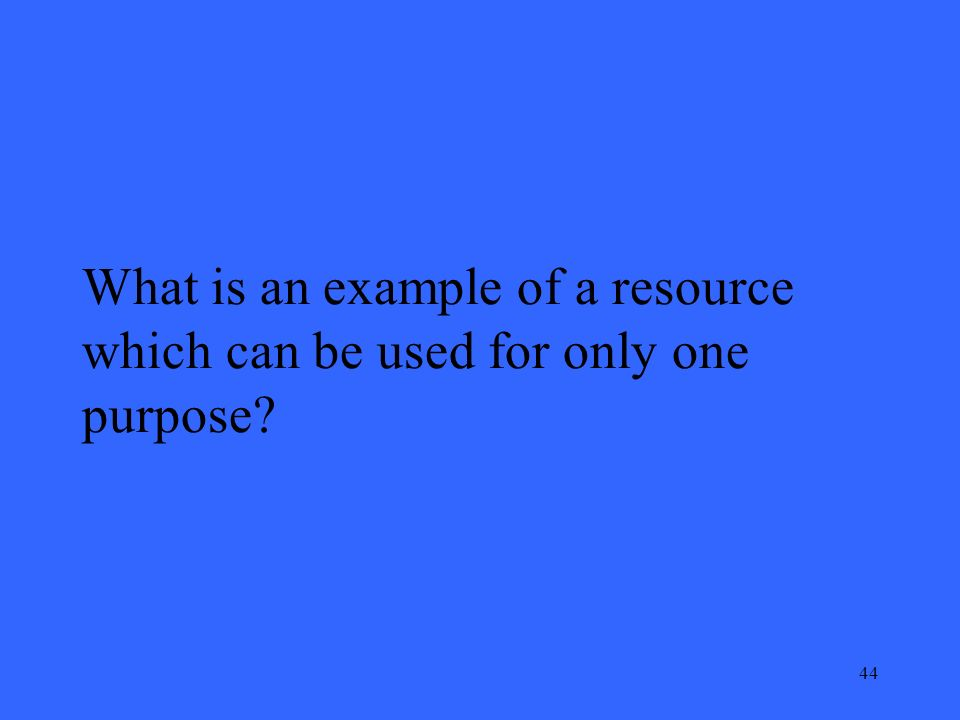 44 What is an example of a resource which can be used for only one purpose