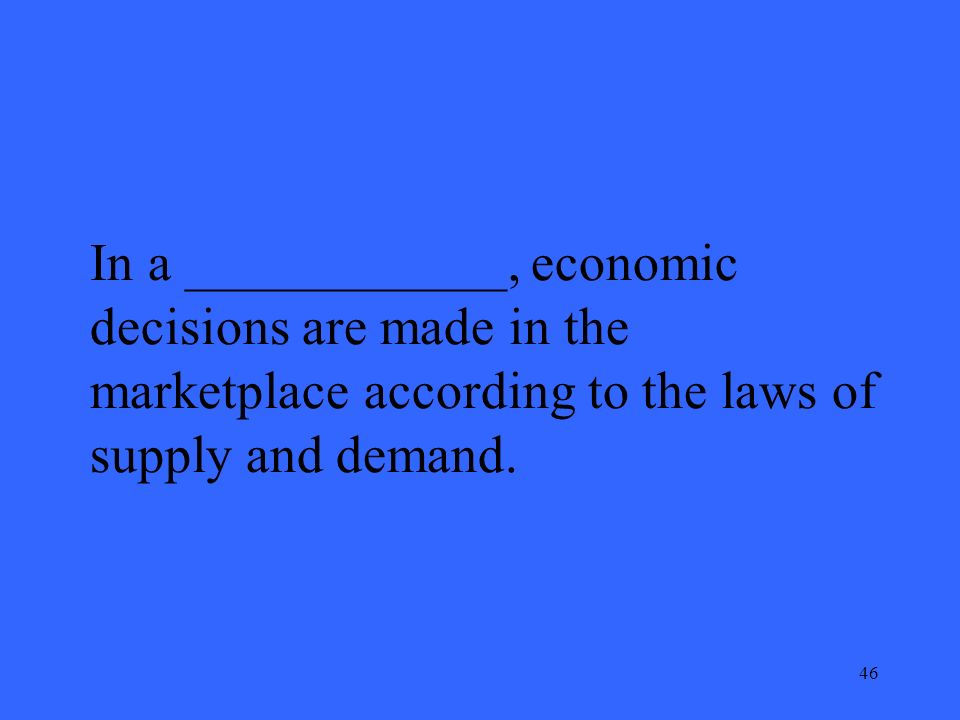 46 In a ____________, economic decisions are made in the marketplace according to the laws of supply and demand.